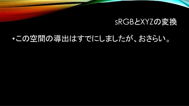 sRGB<>XYZ X 𝑌 𝑍 = 0.412391 0.357585 0.180482 0.212639 0.71517 0.0721926 0.0193308 0.119195 0.950536 𝑅 𝐺 𝐵 R 𝐺 𝐵 = 3.24097 ...