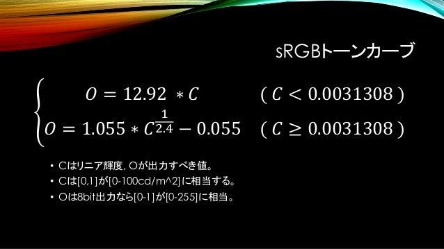 Rec709 トーンカーブ • sRGBと若干係数が違うことに注意が必要。 ቐ 𝑂 = 4.5 ∗ 𝐶 ( 𝐶 < 0.018 ) 𝑂 = 1.099 ∗ 𝐶 1 2.2 − 0.099 ( 𝐶 ≥ 0.018 )