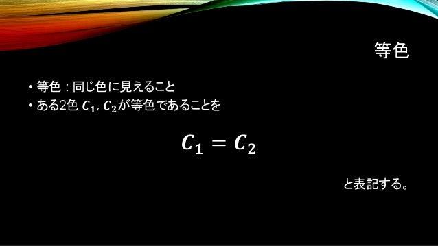 等色 • 等色 : 同じ色に見えること • ある2色 𝑪 𝟏, 𝑪 𝟐が等色であることを 𝑪 𝟏 = 𝑪 𝟐 と表記する。