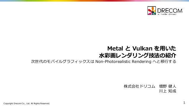 Copyright Drecom Co., Ltd. All Rights Reserved. 1 Metal と Vulkan を⽤用いた ⽔水彩画レンダリング技法の紹介 次世代のモバイルグラフィックスは Non-‐‑‒Photo...