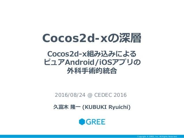 Copyright © GREE, Inc. All Rights Reserved. Cocos2d-xの深層 2016/08/24 @ CEDEC 2016 久富木 隆一 (KUBUKI Ryuichi) Cocos2d-x組み込みによる ...