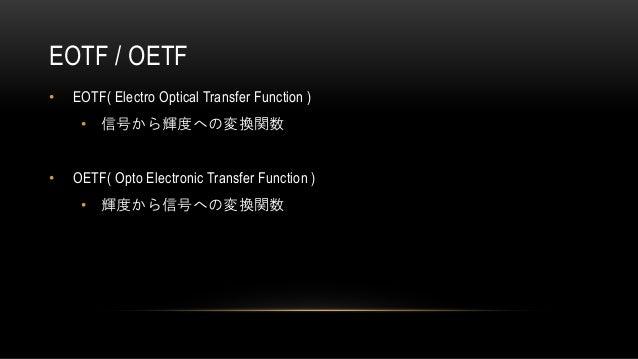EOTF / OETF • EOTF( Electro Optical Transfer Function ) • 信号から輝度への変換関数 • OETF( Opto Electronic Transfer Function ) • 輝度から信...