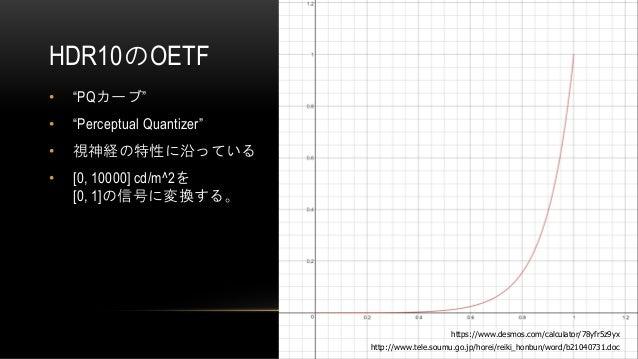 "HDR10のOETF • ""PQカーブ"" • ""Perceptual Quantizer"" • 視神経の特性に沿っている • [0, 10000] cd/m^2を [0, 1]の信号に変換する。 http://www.tele.soumu.go..."