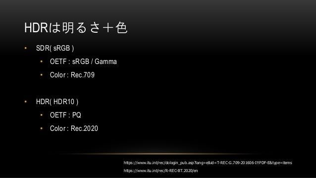 HDRは明るさ+色 • SDR( sRGB ) • OETF : sRGB / Gamma • Color : Rec.709 • HDR( HDR10 ) • OETF : PQ • Color : Rec.2020 https://www....