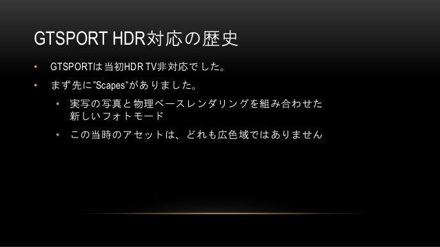 """GTSPORT HDR対応の歴史 • GTSPORTは当初HDR TV非対応でした。 • まず先に""""Scapes""""がありました。 • 実写の写真と物理ベースレンダリングを組み合わせた 新しいフォトモード • この当時のアセットは、どれも広色域で..."""