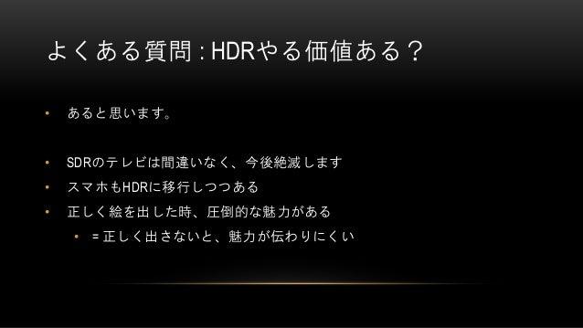 よくある質問 : HDRやる価値ある? • あると思います。 • SDRのテレビは間違いなく、今後絶滅します • スマホもHDRに移行しつつある • 正しく絵を出した時、圧倒的な魅力がある • = 正しく出さないと、魅力が伝わりにくい