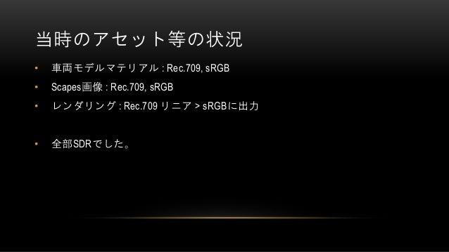 当時のアセット等の状況 • 車両モデルマテリアル : Rec.709, sRGB • Scapes画像 : Rec.709, sRGB • レンダリング : Rec.709 リニア > sRGBに出力 • 全部SDRでした。