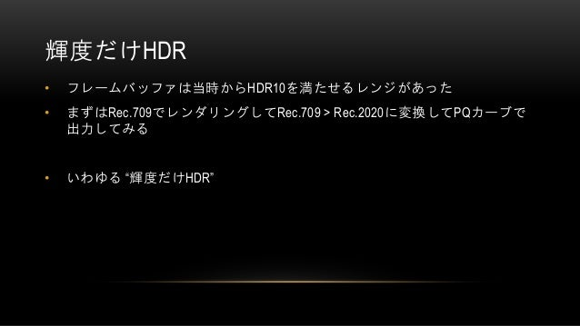"""輝度だけHDR • フレームバッファは当時からHDR10を満たせるレンジがあった • まずはRec.709でレンダリングしてRec.709 > Rec.2020に変換してPQカーブで 出力してみる • いわゆる """"輝度だけHDR"""""""