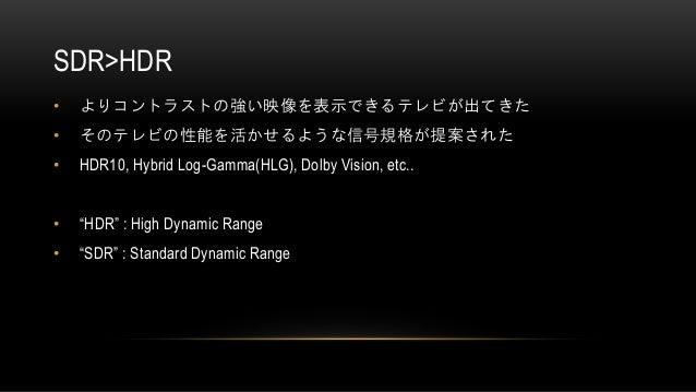 """SDR>HDR • よりコントラストの強い映像を表示できるテレビが出てきた • そのテレビの性能を活かせるような信号規格が提案された • HDR10, Hybrid Log-Gamma(HLG), Dolby Vision, etc.. • """"..."""