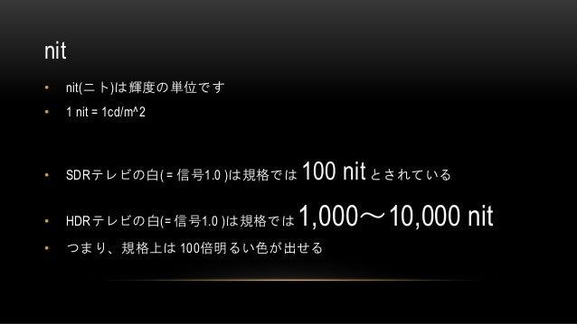 nit • nit(ニト)は輝度の単位です • 1 nit = 1cd/m^2 • SDRテレビの白( = 信号1.0 )は規格では 100 nitとされている • HDRテレビの白(= 信号1.0 )は規格では 1,000~10,000 ni...