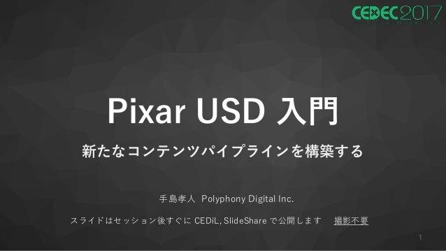 Pixar USD 入門 新たなコンテンツパイプラインを構築する 手島孝人 Polyphony Digital Inc. スライドはセッション後すぐに CEDiL, SlideShare で公開します 撮影不要 1