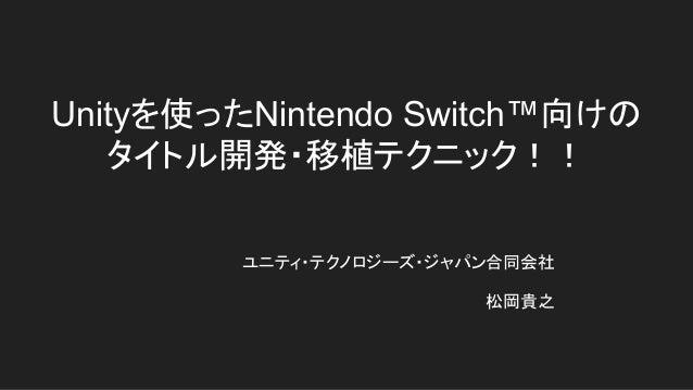 Unityを使ったNintendo Switch™向けの タイトル開発・移植テクニック!! ユニティ・テクノロジーズ・ジャパン合同会社 松岡貴之