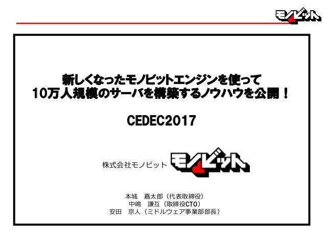 本城 嘉太郎(代表取締役) 中嶋 謙互(取締役CTO) 安⽥ 京⼈(ミドルウェア事業部部⻑) 新しくなったモノビットエンジンを使って 10万人規模のサーバを構築するノウハウを公開! CEDEC2017 株式会社モノビット