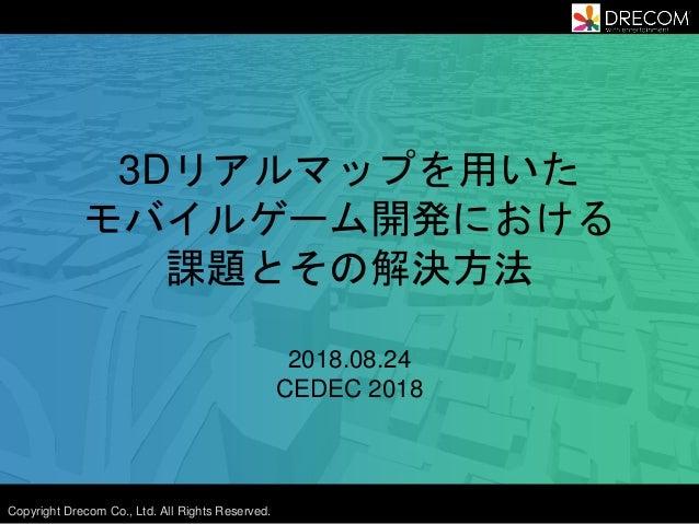 Copyright Drecom Co., Ltd. All Rights Reserved. 3Dリアルマップを用いた モバイルゲーム開発における 課題とその解決方法 2018.08.24 CEDEC 2018