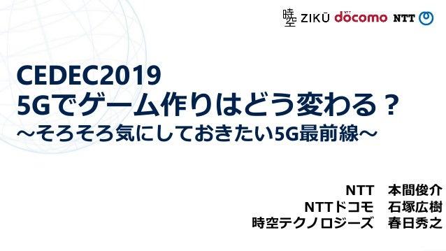 CEDEC2019 5Gでゲーム作りはどう変わる? ~そろそろ気にしておきたい5G最前線~ NTT 本間俊介 NTTドコモ 石塚広樹 時空テクノロジーズ 春日秀之