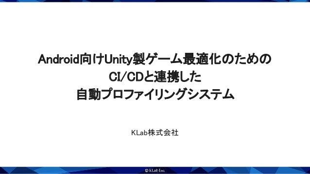 Android向けUnity製ゲーム最適化のための CI/CDと連携した 自動プロファイリングシステム KLab株式会社