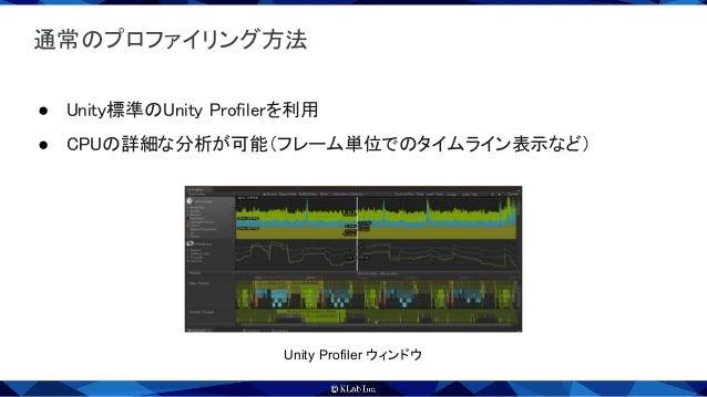 スクリプト経由でのプロファイリング開始と終了 ● Unity Profilerの通常の利用方法 ○ PCと端末をUSBケーブルで接続して、プロファイラからアタッチ ○ 手間がかかる & UI操作の自動化が難しい ● Unity Profi...