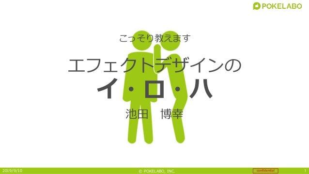 confidential© POKELABO, INC.2019/9/10 1 こっそり教えます 池田 博幸 エフェクトデザインの イ・ロ・ハ