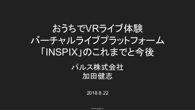 © 2018 pulse.Inc おうちでVRライブ体験 バーチャルライブプラットフォーム 「INSPIX」のこれまでと今後 パルス株式会社 加田健志 2018.8.22