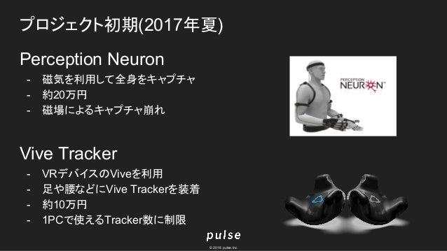 © 2018 pulse.Inc プロジェクト初期(2017年夏) Perception Neuron - 磁気を利用して全身をキャプチャ - 約20万円 - 磁場によるキャプチャ崩れ Vive Tracker - VRデバイスのViveを利用...