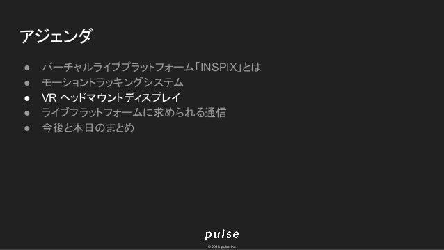 © 2018 pulse.Inc アジェンダ ● バーチャルライブプラットフォーム「INSPIX」とは ● モーショントラッキングシステム ● VR ヘッドマウントディスプレイ ● ライブプラットフォームに求められる通信 ● 今後と本日のまとめ