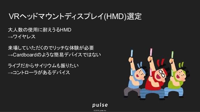 © 2018 pulse.Inc VRヘッドマウントディスプレイ(HMD)選定 大人数の使用に耐えうるHMD →ワイヤレス 来場していただくのでリッチな体験が必要 →Cardboardのような簡易デバイスではない ライブだからサイリウムも振りた...