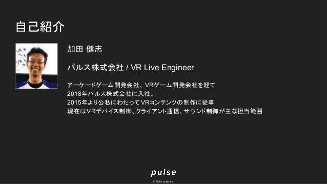 © 2018 pulse.Inc 自己紹介 加田 健志 パルス株式会社 / VR Live Engineer アーケードゲーム開発会社、 VRゲーム開発会社を経て 2018年パルス株式会社に入社。 2015年より公私にわたって VRコンテンツの...