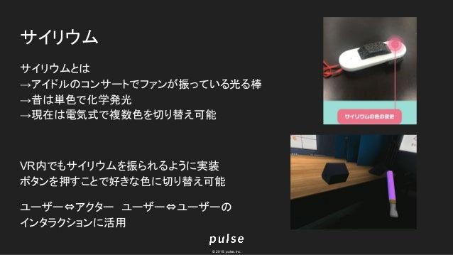 © 2018 pulse.Inc サイリウム サイリウムとは →アイドルのコンサートでファンが振っている光る棒 →昔は単色で化学発光 →現在は電気式で複数色を切り替え可能 VR内でもサイリウムを振られるように実装 ボタンを押すことで好きな色に切...