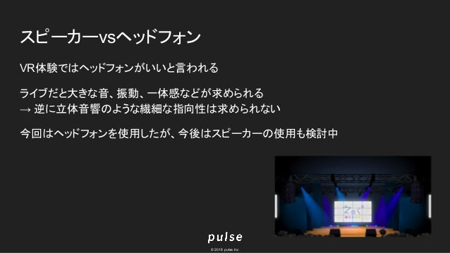 © 2018 pulse.Inc スピーカーvsヘッドフォン VR体験ではヘッドフォンがいいと言われる ライブだと大きな音、振動、一体感などが求められる → 逆に立体音響のような繊細な指向性は求められない 今回はヘッドフォンを使用したが、今後は...