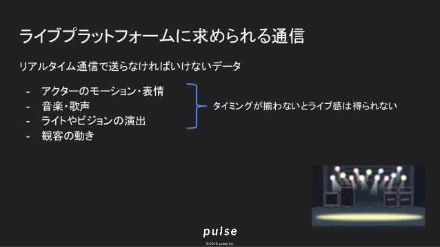 © 2018 pulse.Inc ライブプラットフォームに求められる通信 リアルタイム通信で送らなければいけないデータ - アクターのモーション・表情 - 音楽・歌声 - ライトやビジョンの演出 - 観客の動き タイミングが揃わないとライブ感は...