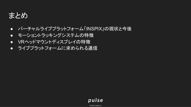 © 2018 pulse.Inc まとめ ● バーチャルライブプラットフォーム「INSPIX」の現状と今後 ● モーショントラッキングシステムの特徴 ● VRヘッドマウントディスプレイの特徴 ● ライブプラットフォームに求められる通信