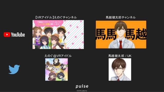 © 2018 pulse.Inc 【VRアイドル】えのぐチャンネル 馬越健太郎チャンネル えのぐ@VRアイドル 馬越健太郎 / UK