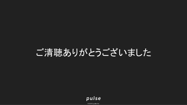 © 2018 pulse.Inc ご清聴ありがとうございました