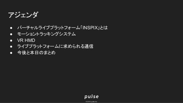 © 2018 pulse.Inc アジェンダ ● バーチャルライブプラットフォーム「INSPIX」とは ● モーショントラッキングシステム ● VR HMD ● ライブプラットフォームに求められる通信 ● 今後と本日のまとめ