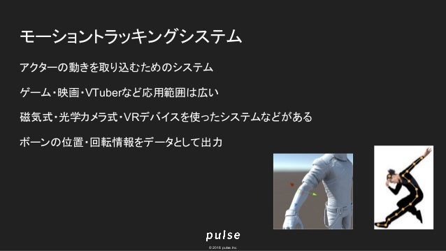 © 2018 pulse.Inc モーショントラッキングシステム アクターの動きを取り込むためのシステム ゲーム・映画・VTuberなど応用範囲は広い 磁気式・光学カメラ式・VRデバイスを使ったシステムなどがある ボーンの位置・回転情報をデータ...