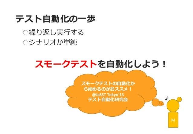 テスト自動化の一歩  繰り返し実行する シナリオが単純  スモークテストを自動化しよう!  M  スモークテストの自動化か ら始めるのがおススメ!  @JaSST Tokyo'13  テスト自動化研究会