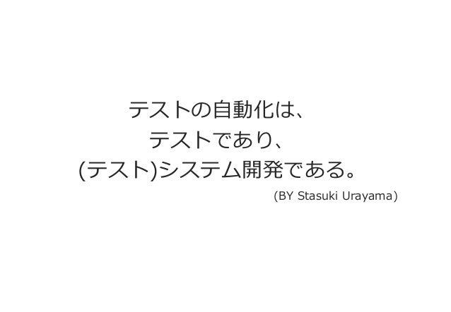 テストの自動化は、  テストであり、  (テスト)システム開発である。  (BY Stasuki Urayama)