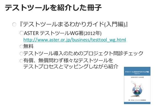 テストツールを紹介した冊子  『テストツールまるわかりガイド(入門編)』 ASTER テストツールWG著(2012年) http://www.aster.or.jp/business/testtool_wg.html 無料 テストツール導入のた...