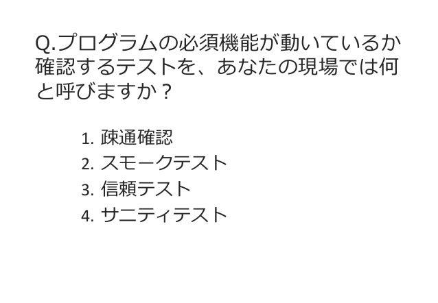 Q.プログラムの必須機能が動いているか 確認するテストを、あなたの現場では何 と呼びますか?  1.疎通確認  2.スモークテスト  3.信頼テスト  4.サニティテスト