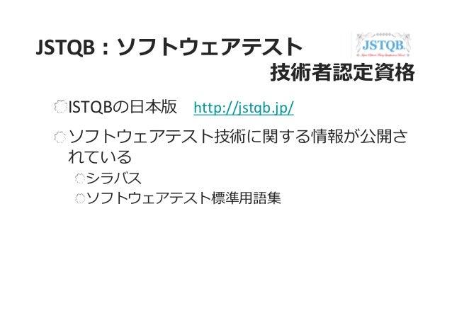 JSTQB:ソフトウェアテスト 技術者認定資格 ISTQBの日本版 http://jstqb.jp/ ソフトウェアテスト技術に関する情報が公開さ れている シラバス ソフトウェアテスト標準用語集
