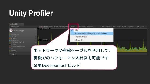 Unity Profiler ネットワークや有線ケーブルを利用して、 実機でのパフォーマンス計測も可能です ※要Development ビルド