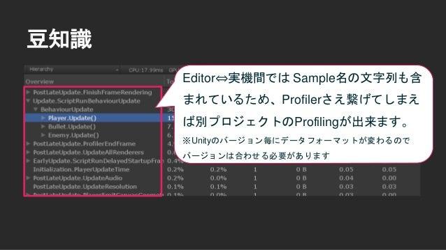 豆知識 Editor⇔実機間では Sample名の文字列も含 まれているため、Profilerさえ繋げてしまえ ば別プロジェクトのProfilingが出来ます。 ※Unityのバージョン毎にデータフォーマットが変わるので バージョンは合わせる必...