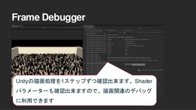 Frame Debugger Unityの描画処理を1ステップずつ確認出来ます。Shader パラメーターも確認出来ますので、描画関連のデバッグ に利用できます
