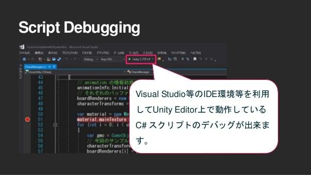Script Debugging Visual Studio等のIDE環境等を利用 してUnity Editor上で動作している C# スクリプトのデバッグが出来ま す。