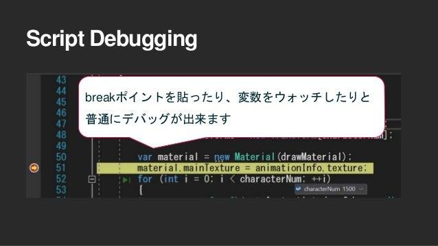 Script Debugging breakポイントを貼ったり、変数をウォッチしたりと 普通にデバッグが出来ます