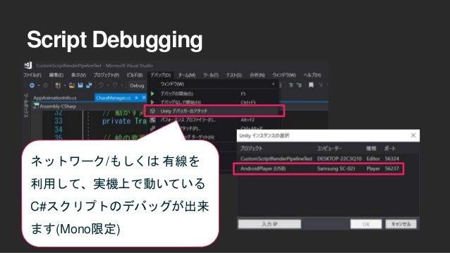 Script Debugging ネットワーク/もしくは 有線を 利用して、実機上で動いている C#スクリプトのデバッグが出来 ます(Mono限定)