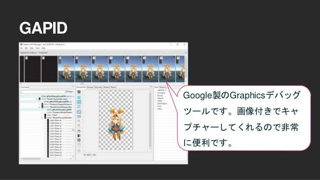 GAPID Google製のGraphicsデバッグ ツールです。画像付きでキャ プチャーしてくれるので非常 に便利です。