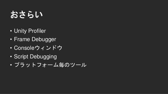 おさらい • Unity Profiler • Frame Debugger • Consoleウィンドウ • Script Debugging • プラットフォーム毎のツール