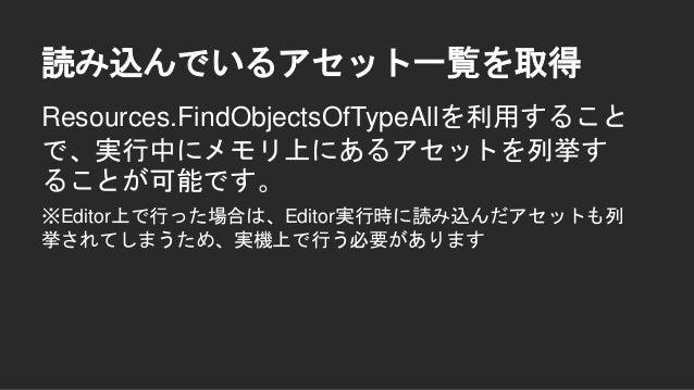読み込んでいるアセット一覧を取得 Texture2D[] textures = Resources.FindObjectsOfTypeAll<Texture2D>(); Mesh[] meshes = Resources.FindObjects...