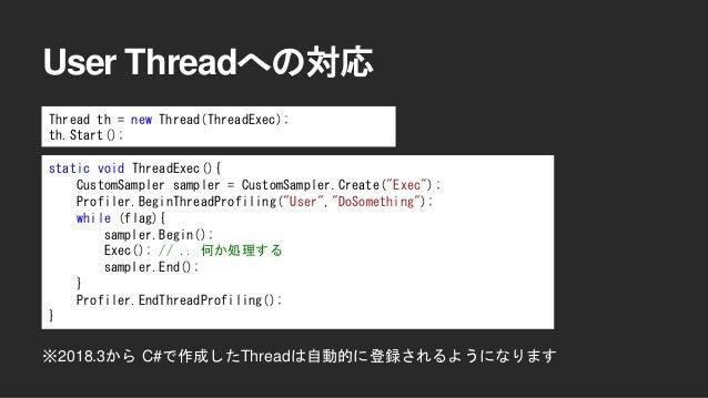 アップデート情報 • 実機上でのProfiler動作の高速化(2017.3+) • 実機上でのDeepProfiling (2017.3+) • User Threadへの対応(2017.3+) • Native Plugin Callback...
